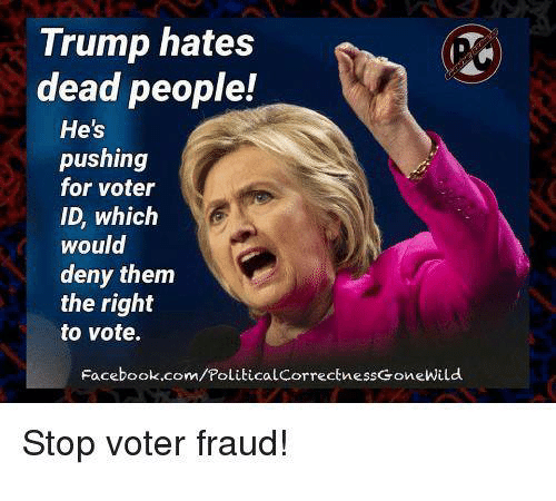 deny: Trump hates  dead people!  He's  pushing  for voter  ID, which  would  deny them  the right  to vote.  Facebook.com/PoliticalcorrectnessGoneWild  Stop voter fraud!