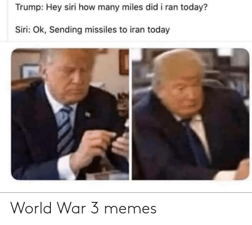 How Many: Trump: Hey siri how many miles did i ran today?  Siri: Ok, Sending missiles to iran today World War 3 memes