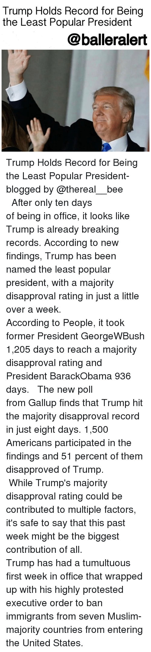 Disapproval: Trump Holds Record for Being  the Least Popular President  balleralert Trump Holds Record for Being the Least Popular President-blogged by @thereal__bee ⠀⠀⠀⠀⠀⠀⠀⠀⠀ ⠀⠀⠀⠀⠀⠀⠀⠀⠀ After only ten days of being in office, it looks like Trump is already breaking records. According to new findings, Trump has been named the least popular president, with a majority disapproval rating in just a little over a week. ⠀⠀⠀⠀⠀⠀⠀⠀⠀ ⠀⠀⠀⠀⠀⠀⠀⠀⠀ According to People, it took former President GeorgeWBush 1,205 days to reach a majority disapproval rating and President BarackObama 936 days. ⠀⠀⠀⠀⠀⠀⠀⠀⠀ ⠀⠀⠀⠀⠀⠀⠀⠀⠀ The new poll from Gallup finds that Trump hit the majority disapproval record in just eight days. 1,500 Americans participated in the findings and 51 percent of them disapproved of Trump. ⠀⠀⠀⠀⠀⠀⠀⠀⠀ ⠀⠀⠀⠀⠀⠀⠀⠀⠀ While Trump's majority disapproval rating could be contributed to multiple factors, it's safe to say that this past week might be the biggest contribution of all. ⠀⠀⠀⠀⠀⠀⠀⠀⠀ ⠀⠀⠀⠀⠀⠀⠀⠀⠀ Trump has had a tumultuous first week in office that wrapped up with his highly protested executive order to ban immigrants from seven Muslim-majority countries from entering the United States.