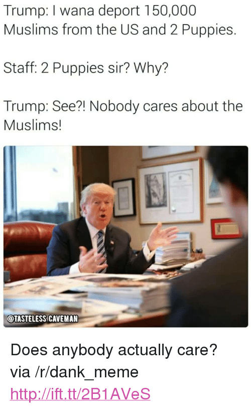 """see nobody cares: Trump: I wana deport 150,000  Muslims from the US and 2 Puppies.  Staff: 2 Puppies sir? Why?  Trump: See?! Nobody cares about the  Muslims!  OTASTELESS CAVEMAN <p>Does anybody actually care? via /r/dank_meme <a href=""""http://ift.tt/2B1AVeS"""">http://ift.tt/2B1AVeS</a></p>"""