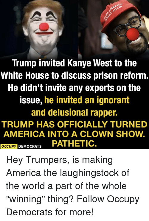 """America, Ignorant, and Kanye: Trump invited Kanye West to the  White House to discuss prison reform  He didn't invite any experts on the  issue, he invited an ignorant  and delusional rapper.  TRUMP HAS OFFICIALLY TURNED  AMERICA INTO A CLOWN SHOW.  OCCUPY DEMOCRATS PATHETIC Hey Trumpers, is making America the laughingstock of the world a part of the whole """"winning"""" thing?  Follow Occupy Democrats for more!"""