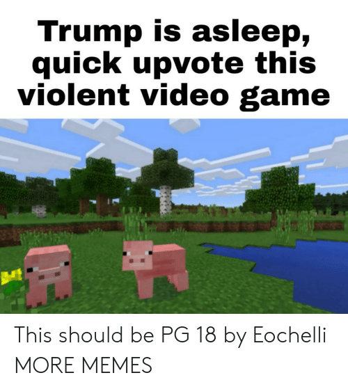 Dank, Memes, and Target: Trump is asleep,  quick upvote this  violent video game This should be PG 18 by Eochelli MORE MEMES