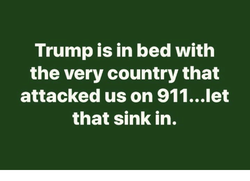 Trump, Country, and Bed: Trump is in bed with  the very country that  attacked us on 911...let  that sink in.