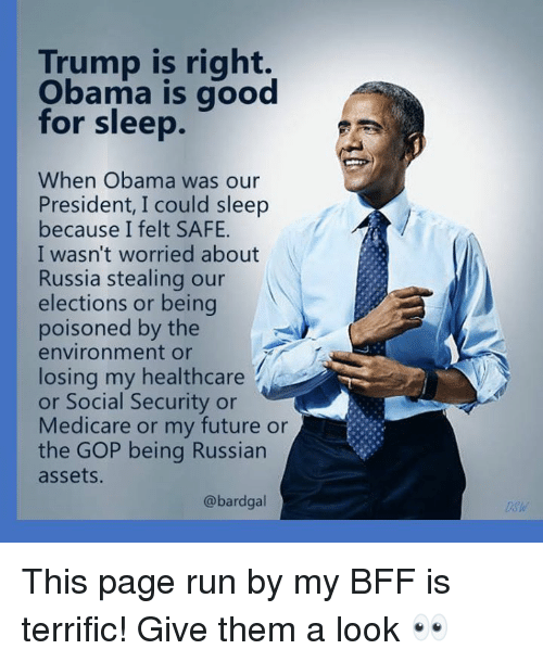 Future, Obama, and Run: Trump is right.  Obama is good  for sleep.  When Obama was our  President, I could sleep  because I felt SAFE.  I wasn't worried about  Russia stealing our  elections or being  poisoned by the  environment or  losing my healthcare  or Social Security or  Medicare or my future or  the GOP being Russian  assets  @bardgal  Dsw This page run by my BFF is terrific!  Give them a look 👀