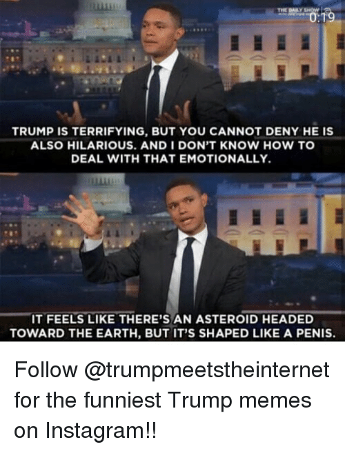 Funniest Trump: TRUMP IS TERRIFYING, BUT YOU CANNOT DENY HE IS  ALSO HILARIOUS. AND I DON'T KNOW HOW TO  DEAL WITH THAT EMOTIONALLY.  IT FEELS LIKE THERE'S AN ASTEROID HEADED  TOWARD THE EARTH, BUT IT'S SHAPED LIKE A PENIS. Follow @trumpmeetstheinternet for the funniest Trump memes on Instagram!!