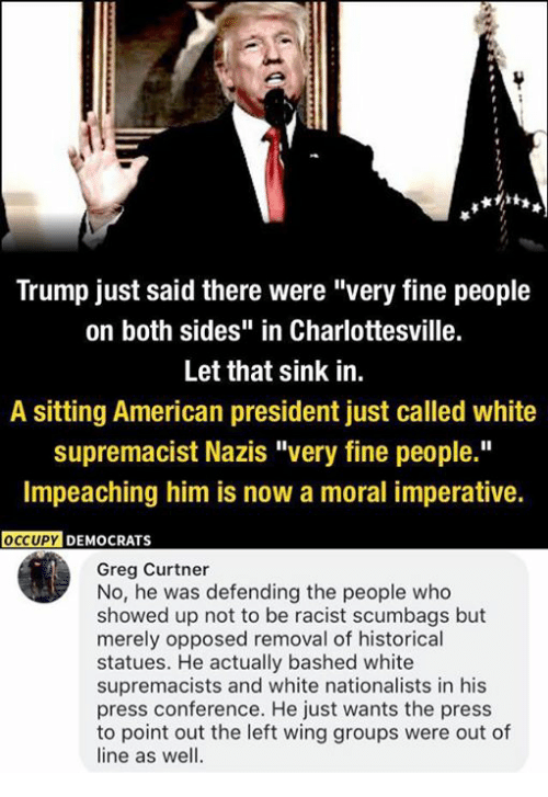 "Memes, American, and Trump: Trump just said there were ""very fine people  on both sides"" in Charlottesville.  Let that sink in.  A sitting American president just called white  supremacist Nazis ""very fine people.""  Impeaching him is now a moral imperative.  OCCUPYD  DEMOCRATS  Greg Curtner  No, he was defending the people who  showed up not to be racist scumbags but  merely opposed removal of historical  statues. He actually bashed white  supremacists and white nationalists in his  press conference. He just wants the press  to point out the left wing groups were out of  line as well."