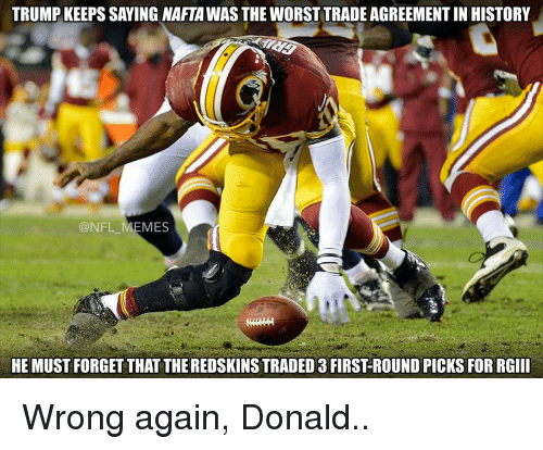 Memes, The Worst, and 🤖: TRUMP KEEPS SAYING NAFTA WAS THE WORST TRADE AGREEMENTIN HISTORY  @NFL MEMES  HE MUST FORGET THAT THEREDSKINSTRADED 3 FIRST ROUND PICKs FOR RGIII Wrong again, Donald..