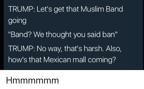 "Trump No: TRUMP: Let's get that Muslim Band  going  ""Band? We thought you said ban""  TRUMP: No way, that's harsh. Also,  how's that Mexican mall coming? Hmmmmmm"