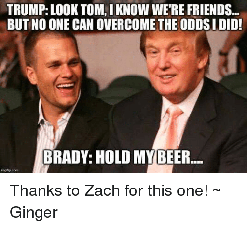 overcomer: TRUMP: LOOK TOM, IKNOW WERE FRIENDS...  BUT NO ONE CAN OVERCOME THE ODDSI DID!  BRADY: HOLD MY BEER Thanks to Zach for this one! ~ Ginger