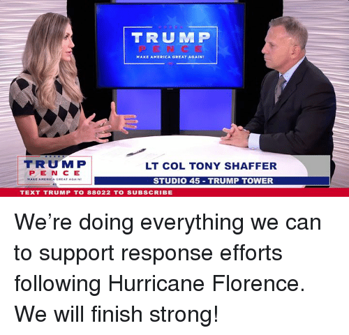 America, Hurricane, and Text: TRUMP  MAKE AMERICA GREAT AGAIN  TRUM P  LT COL TONY SHAFFER  PE N C E  MAKE APERICA G EAT AGAIN?  STUDIO 45 TRUMP TOWER  TEXT TRUMP T0 88022 TO SUBSCRIBE We're doing everything we can to support response efforts following Hurricane Florence. We will finish strong!