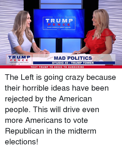 America, Crazy, and Politics: TRUMP  MAKE AMERICA GREAT AGAINI  TRU MP  PE N C E  MAKE AMERICA GREAT AGAIN  MAD POLITICS  STUDI0 45 TRUMP TOWER  TEXT TRUMP TO 88022 TO SUBSCRIBE The Left is going crazy because their horrible ideas have been rejected by the American people. This will drive even more Americans to vote Republican in the midterm elections!