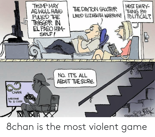 Elizabeth Warren, Game, and Trump: TRUMP MAY  AS WOLL HAVE  PULIED THE  TRGGOR IN  EL PASO HIM-  seLF!  MUST EVERY  THING Be  POLITICAL?  THE DAYTON SHOOTER  LIKED ELIZABETH WARREN!  NO. IT'S ALL  ABOUT THESOREe  CHAN  WELCOME  To 8 CHAN  CREATORS COM 8chan is the most violent game