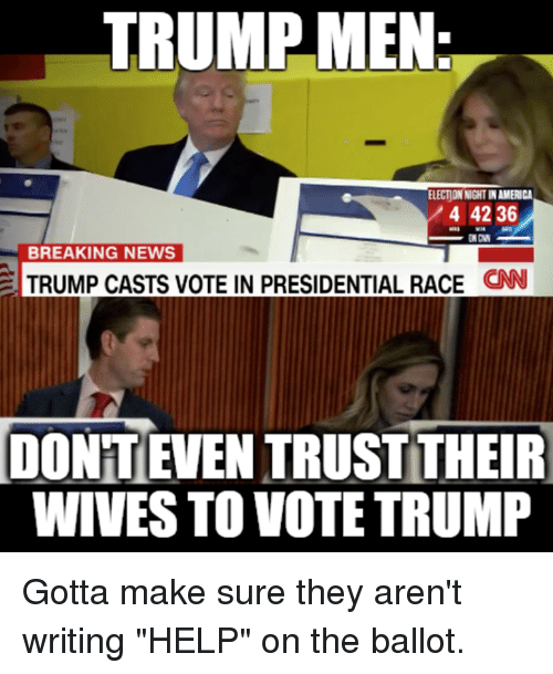 """Vote Trump: TRUMP MEN  ELECTIONNIGHTINAMERICA  4 42 36  BREAKING NEWS  TRUMP CASTS VOTE IN PRESIDENTIAL RACE  CNN  IDONTEVEN TRUST THEIR  WIVES TO VOTE TRUMP Gotta make sure they aren't writing """"HELP"""" on the ballot."""