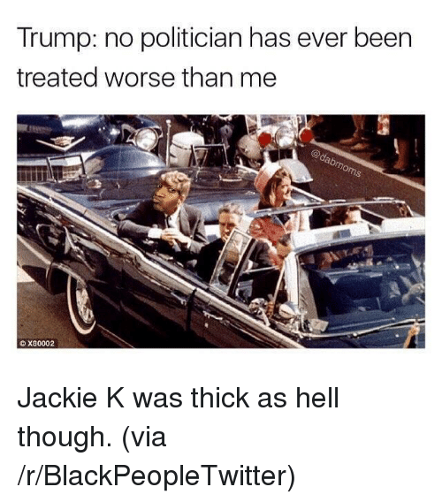 Trump No: Trump: no politician has ever been  treated worse than me  X80002 <p>Jackie K was thick as hell though. (via /r/BlackPeopleTwitter)</p>