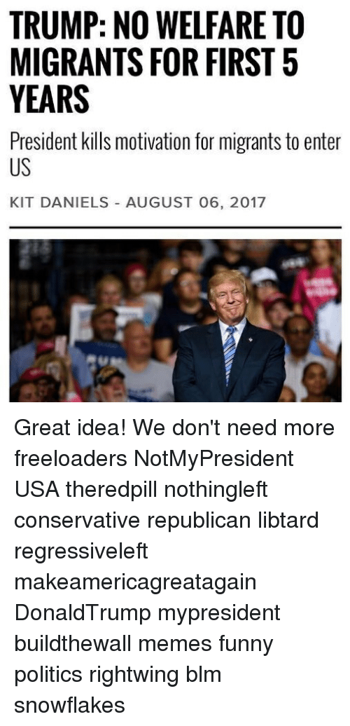 Trump No: TRUMP: NO WELFARE TO  MIGRANTS FOR FIRST5  YEARS  President kills motivation for migrants to enter  US  KIT DANIELS AUGUST 06, 2017 Great idea! We don't need more freeloaders NotMyPresident USA theredpill nothingleft conservative republican libtard regressiveleft makeamericagreatagain DonaldTrump mypresident buildthewall memes funny politics rightwing blm snowflakes
