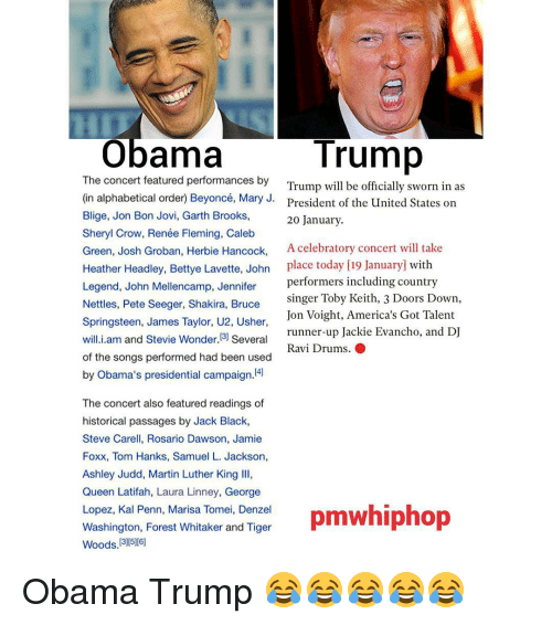 Tom Hank: Trump  Obama  The concert featured performances by  Trump will be officially sworn in as  (in alphabetical order Beyoncé, Mary J.  President of the United States on  Blige, Jon Bon Jovi, Garth Brooks,  20 January.  Sheryl Crow, Renée Fleming, Caleb  Green, Josh Groban, Herbie Hancock,  A celebratory concert will take  Heather Headley, Bettye Lavette, John  place today [19 January with  Legend, John Mellencamp, Jennifer  performers including country  singer Toby Keith, 3 Doors Down,  Nettles, Pete Seeger, Shakira, Bruce  Jon Voight, America's Got Talent  Springsteen, James Taylor, U2, Usher  runner-up Jackie Evancho, and DJ  will.i.am and Stevie Wonder. 3) Several  Ravi Drums. O  of the songs performed had been used  by Obama's presidential campaign  The concert also featured readings of  historical passages by Jack Black,  Steve Carell, Rosario Dawson, Jamie  Foxx, Tom Hanks, Samuel L. Jackson,  Ashley Judd, Martin Luther King lll,  Queen Latifah, Laura Linney, George  Lopez, Kal Penn, Marisa Tomei, Denzel  pmwhiphop  Washington, Forest Whitaker and Tiger  Woods 13005 [6] Obama Trump 😂😂😂😂😂