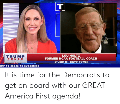 on board: TRUMP  PEN CE  LOU HOLTZ  FORMER NCAA FOOTBALL COACH  STUDIO 45 TRUMP TOWER  AT AGAIN  MP T0 88022 TO SUBSCRIBE It is time for the Democrats to get on board with our GREAT America First agenda!