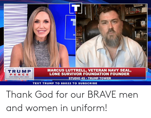 Lone: TRUMP  PEN CE  MARCUS LUTTRELL, VETERAN NAVY SEAL,  LONE SURVIVOR FOUNDATION FOUNDER  STUDIO 45 TRUMP TOWER  TEXT TRUMP TO 88022 TO SUBSCRIBE Thank God for our BRAVE men and women in uniform!