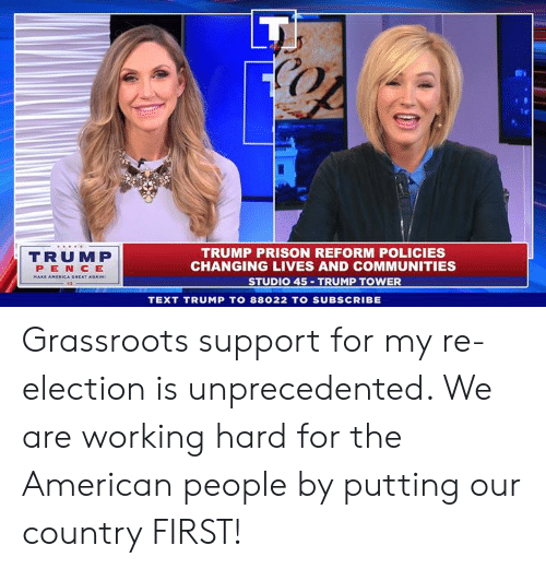 Prison, American, and Text: TRUMP  PEN CE  TRUMP PRISON REFORM POLICIES  CHANGING LIVES AND COMMUNITIES  STUDIO 45 TRUMP TOWER  TEXT TRUMP TO 88022 TO SUBSCRIBE Grassroots support for my re-election is unprecedented. We are working hard for the American people by putting our country FIRST!