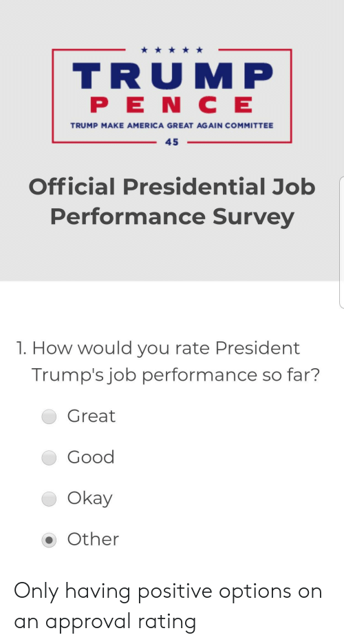 America, Facepalm, and Good: TRUMP  PENC E  TRUMP MAKE AMERICA GREAT AGAIN COMMITTEE  45  Official Presidential Job  Performance Survey  1. How would you rate President  Trump's job performance so far?  Great  Good  Okay  Other Only having positive options on an approval rating