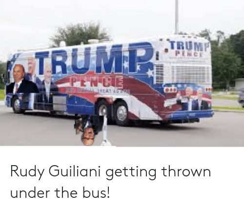 under the bus: TRUMP  PENCE  TRUMP  PENCE  AT A Rudy Guiliani getting thrown under the bus!