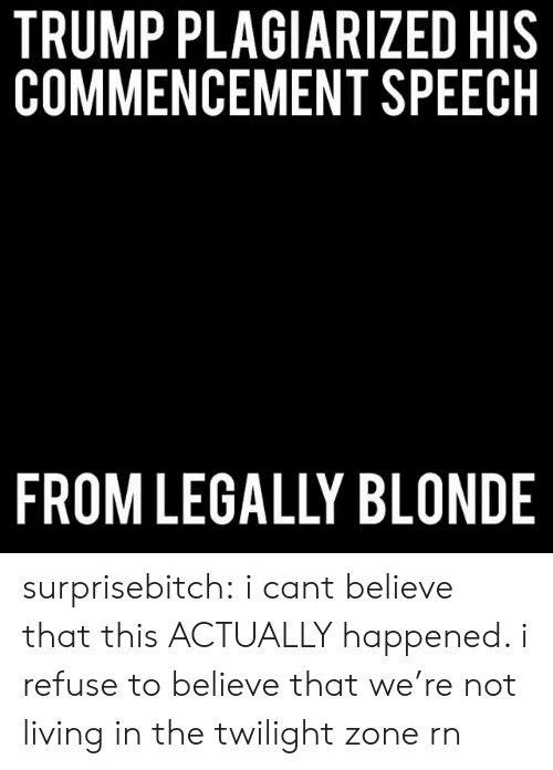 I Cant Believe That: TRUMP PLAGIARIZED HIS  COMMENCEMENT SPEECH  FROM LEGALLY BLONDE surprisebitch:  i cant believe that this ACTUALLY happened. i refuse to believe that we're not living in the twilight zone rn