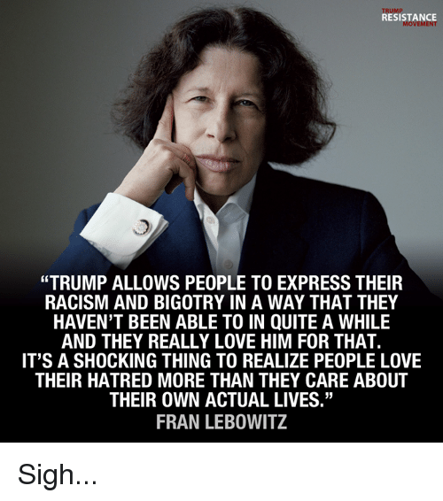 """Bigotry: TRUMP  RESISTANCE  MOVEMENT  """"TRUMP ALLOWS PEOPLE TO EXPRESS THEIR  RACISM AND BIGOTRY IN A WAY THAT THEY  HAVEN'T BEEN ABLE TO IN QUITE A WHILE  AND THEY REALLY LOVE HIM FOR THAT.  IT'S A SHOCKING THING TO REALIZE PEOPLE LOVE  THEIR HATRED MORE THAN THEY CARE ABOUT  THEIR OWN ACTUAL LIVES""""  FRAN LEBOWITZ Sigh..."""