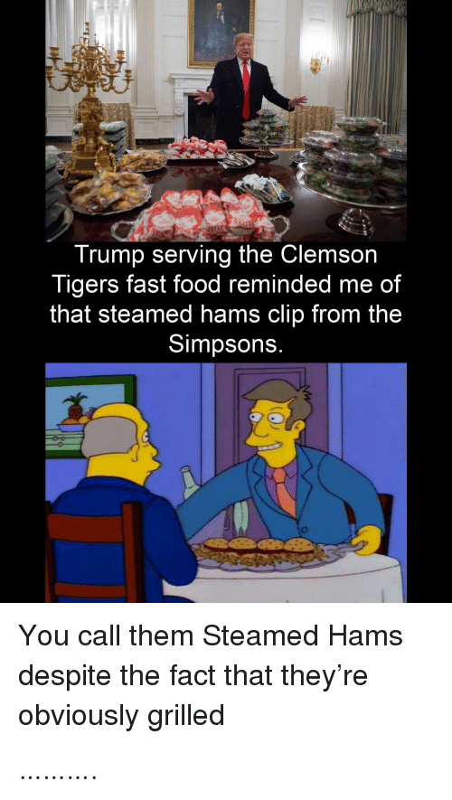 Clip: Trump serving the Clemson  Tigers fast food reminded me of  that steamed hams clip from the  Simpsons.  You call them Steamed Hams  despite the fact that they're  obviously grilled ……….