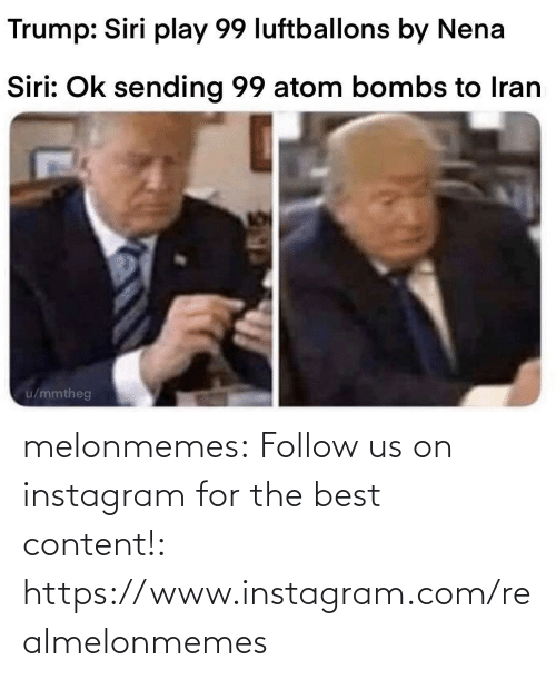 Trump: Trump: Siri play 99 luftballons by Nena  Siri: Ok sending 99 atom bombs to Iran  u/mmtheg melonmemes:  Follow us on instagram for the best content!: https://www.instagram.com/realmelonmemes