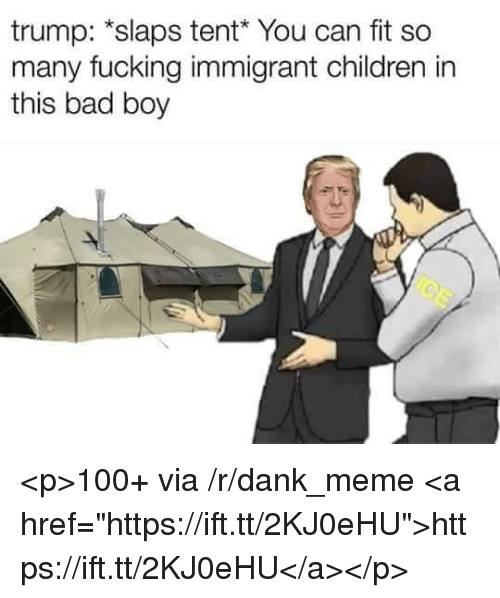 """Anaconda, Bad, and Children: trump: *slaps tent You can fit so  many fucking immigrant children in  this bad boy <p>100+ via /r/dank_meme <a href=""""https://ift.tt/2KJ0eHU"""">https://ift.tt/2KJ0eHU</a></p>"""