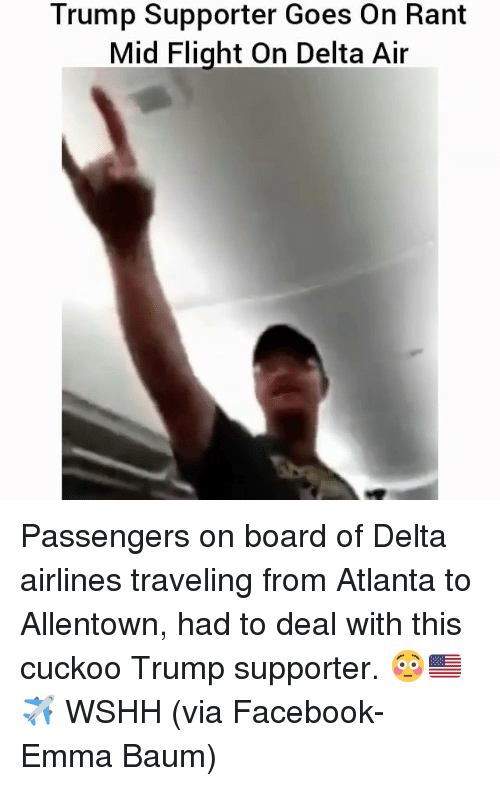 delta airlines: Trump Supporter Goes on Rant  Mid Flight On Delta Air Passengers on board of Delta airlines traveling from Atlanta to Allentown, had to deal with this cuckoo Trump supporter. 😳🇺🇸✈️ WSHH (via Facebook- Emma Baum)