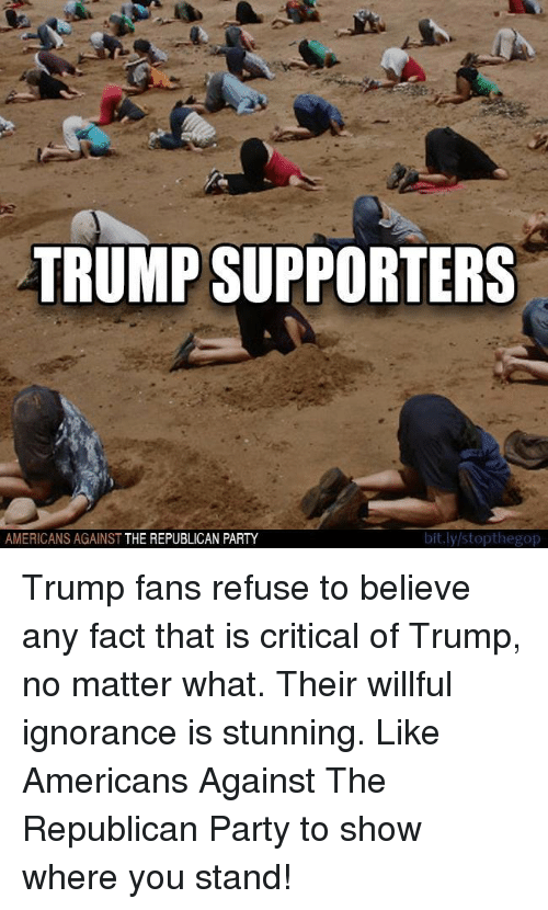 Willful Ignorance: TRUMP SUPPORTERS  AMERICANS AGAINST THE REPUBLICAN PARTY  bit.ly stopthegop Trump fans refuse to believe any fact that is critical of Trump, no matter what. Their willful ignorance is stunning.   Like Americans Against The Republican Party to show where you stand!