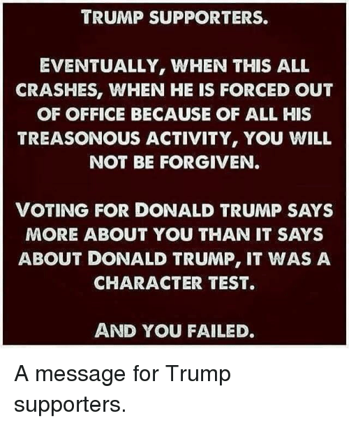teste: TRUMP SUPPORTERS.  EVENTUALLY, WHEN THIS ALL  CRASHES, WHEN HE IS FORCED OUT  OF OFFICE BECAUSE OF ALL HIS  TREASONOUS ACTIVITY, YOU WILL  NOT BE FORGIVEN  VOTING FOR DONALD TRUMP SAYS  MORE ABOUT YOU THAN IT SAYS  ABOUT DONALD TRUMP, IT WAS A  CHARACTER TEST.  AND YOU FAILED. A message for Trump supporters.