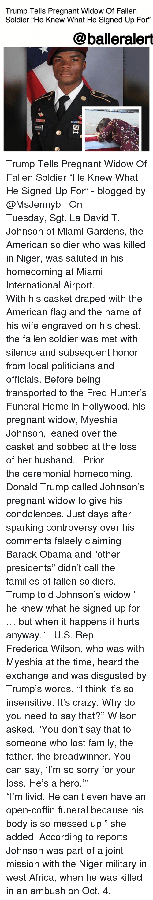 """Subsequent: Trump Tells Pregnant Widow Of Fallen  Soldier """"He Knew What He Signed Up For""""  @balleraler  臣111  2 Trump Tells Pregnant Widow Of Fallen Soldier """"He Knew What He Signed Up For"""" - blogged by @MsJennyb ⠀⠀⠀⠀⠀⠀⠀ ⠀⠀⠀⠀⠀⠀⠀ On Tuesday, Sgt. La David T. Johnson of Miami Gardens, the American soldier who was killed in Niger, was saluted in his homecoming at Miami International Airport. ⠀⠀⠀⠀⠀⠀⠀ ⠀⠀⠀⠀⠀⠀⠀ With his casket draped with the American flag and the name of his wife engraved on his chest, the fallen soldier was met with silence and subsequent honor from local politicians and officials. Before being transported to the Fred Hunter's Funeral Home in Hollywood, his pregnant widow, Myeshia Johnson, leaned over the casket and sobbed at the loss of her husband. ⠀⠀⠀⠀⠀⠀⠀ ⠀⠀⠀⠀⠀⠀⠀ Prior the ceremonial homecoming, Donald Trump called Johnson's pregnant widow to give his condolences. Just days after sparking controversy over his comments falsely claiming Barack Obama and """"other presidents"""" didn't call the families of fallen soldiers, Trump told Johnson's widow,"""" he knew what he signed up for … but when it happens it hurts anyway."""" ⠀⠀⠀⠀⠀⠀⠀ ⠀⠀⠀⠀⠀⠀⠀ U.S. Rep. Frederica Wilson, who was with Myeshia at the time, heard the exchange and was disgusted by Trump's words. """"I think it's so insensitive. It's crazy. Why do you need to say that?'' Wilson asked. """"You don't say that to someone who lost family, the father, the breadwinner. You can say, 'I'm so sorry for your loss. He's a hero.'"""" ⠀⠀⠀⠀⠀⠀⠀ ⠀⠀⠀⠀⠀⠀⠀ """"I'm livid. He can't even have an open-coffin funeral because his body is so messed up,"""" she added. According to reports, Johnson was part of a joint mission with the Niger military in west Africa, when he was killed in an ambush on Oct. 4."""