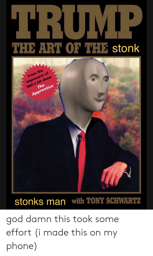 God, Phone, and Trump: TRUMP  THE ART OF THE stonk  From the  impresario of  NBC's hit show  The  Apprentice  stonks man with TONY SCHWARTZ god damn this took some effort (i made this on my phone)