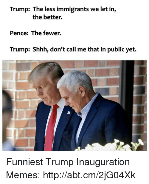 Funniest Trump: Trump: The less immigrants we let in,  the better.  Pence: The fewer.  Trump: Shhh, don't call me that in public yet. Funniest Trump Inauguration Memes: http://abt.cm/2jG04Xk