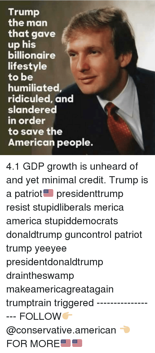 America, Memes, and American: Trump  the man  that gave  up his  billionaire  lifestyle  to be  humiliated  ridiculed, and  slandered  n order  to save the  American people. 4.1 GDP growth is unheard of and yet minimal credit. Trump is a patriot🇺🇸 presidenttrump resist stupidliberals merica america stupiddemocrats donaldtrump guncontrol patriot trump yeeyee presidentdonaldtrump draintheswamp makeamericagreatagain trumptrain triggered ------------------ FOLLOW👉🏼 @conservative.american 👈🏼 FOR MORE🇺🇸🇺🇸