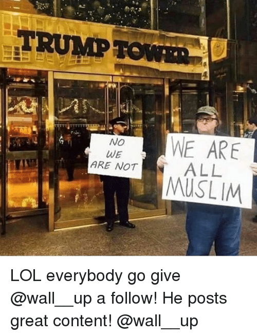 Everybody Go: TRUMP  TOWR  WE ARE  MUSLIM  No  ARE NOT ALL LOL everybody go give @wall__up a follow! He posts great content! @wall__up