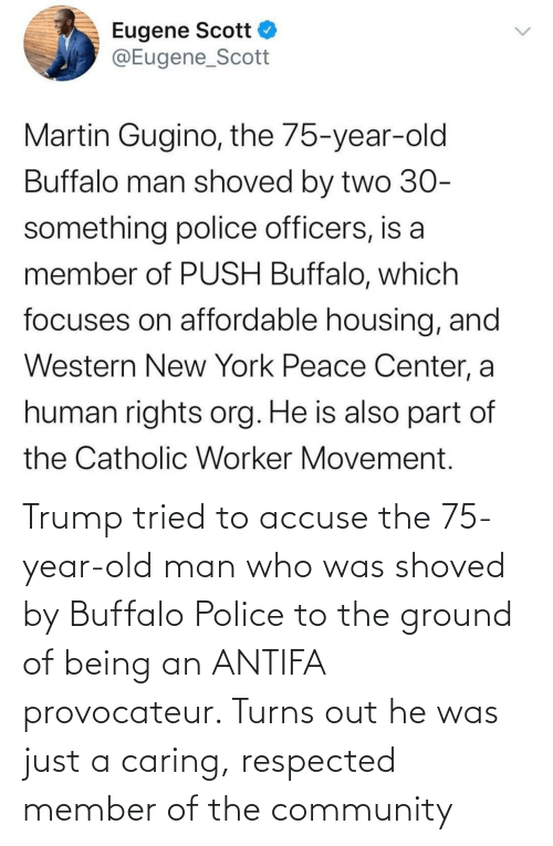 Police: Trump tried to accuse the 75-year-old man who was shoved by Buffalo Police to the ground of being an ANTIFA provocateur. Turns out he was just a caring, respected member of the community