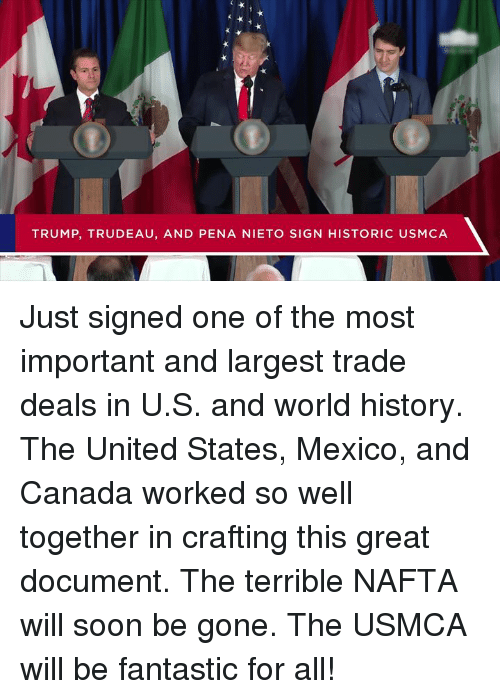 Soon..., Canada, and History: TRUMP, TRUDEAU, AND PENA NIETO SIGN HISTORIC USMCA Just signed one of the most important and largest trade deals in U.S. and world history. The United States, Mexico, and Canada worked so well together in crafting this great document. The terrible NAFTA will soon be gone. The USMCA will be fantastic for all!