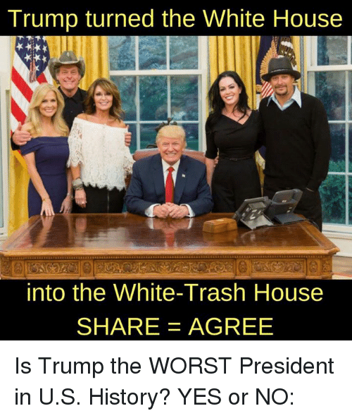 White trash: Trump turned the White House  into the White-Trash House  SHARE AGREE Is Trump the WORST President in U.S. History? YES or NO: