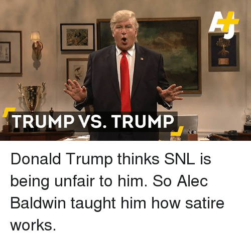Donald Trump, Memes, and Snl: TRUMP VS. TRUMP Donald Trump thinks SNL is being unfair to him. So Alec Baldwin taught him how satire works.
