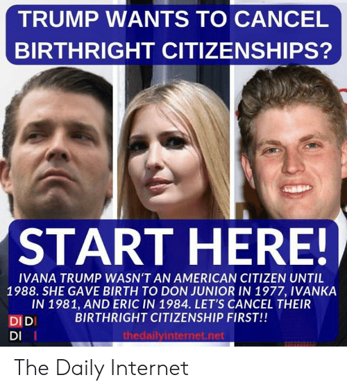junior: TRUMP WANTS TO CANCEL  BIRTHRIGHT CITIZENSHIPS?  START HERE!  IVANA TRUMP WASN'T AN AMERICAN CITIZEN UNTIL  1988. SHE GAVE BIRTH TO DON JUNIOR IN 1977, IVANKA  IN 1981, AND ERIC IN 1984. LET'S CANCEL THEIR  BIRTHRIGHT CITIZENSHIP FIRST!!  DIDI  DI I  thedailyinternet.net The Daily Internet