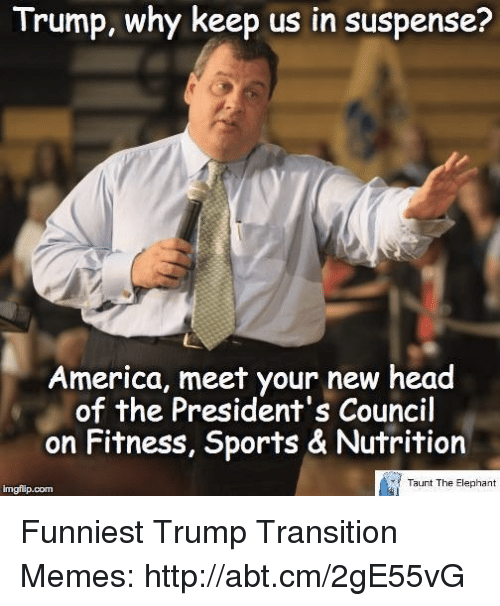 Funniest Trump: Trump, why keep us in suspense?  America, meet your new head  of the President's Council  on Fitness, Sports & Nutrition  Taunt The Elephant  imgflip.com Funniest Trump Transition Memes: http://abt.cm/2gE55vG