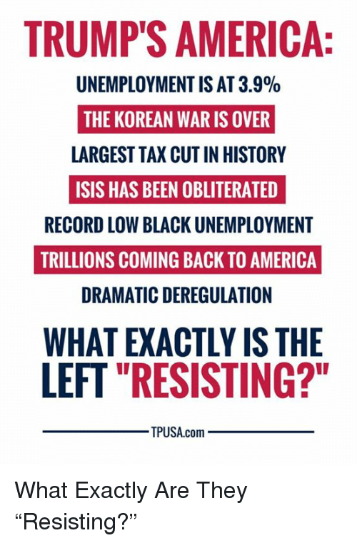 """America, Isis, and Memes: TRUMP'S AMERICA  UNEMPLOYMENT IS AT 3.9%  THE KOREAN WAR IS OVER  LARGEST TAX CUT IN HISTORY  ISIS HAS BEEN OBLITERATED  RECORD LOW BLACK UNEMPLOYMENT  TRILLIONS COMING BACK TO AMERICA  DRAMATIC DEREGULATION  WHAT EXACTLY IS THE  LEFT """"RESISTING?""""  TPUSA.com What Exactly Are They """"Resisting?"""""""