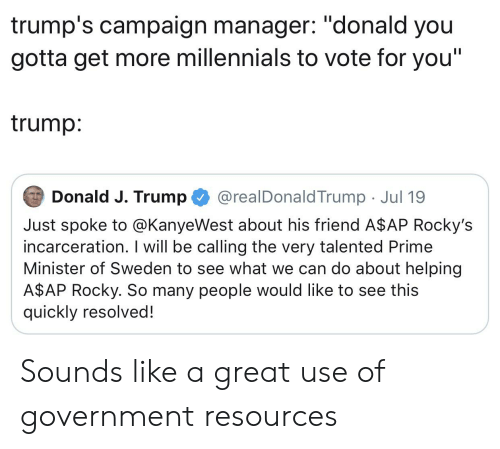 """A$AP Rocky, Rocky, and Millennials: trump's campaign manager: """"donald you  gotta get more millennials to vote for you""""  trump:  Donald J. Trump  @realDonaldTrump Jul 19  Just spoke to @KanyeWest about his friend A$AP Rocky's  incarceration. I will be calling the very talented Prime  Minister of Sweden to see what we can do about helping  A$AP Rocky. So many people would like to see this  quickly resolved! Sounds like a great use of government resources"""