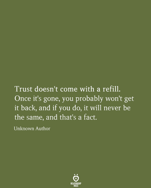 You Do It: Trust doesn't come with a refill.  Once it's gone, you probably won't get  it back, and if you do, it will never be  the same, and that's a fact.  Unknown Author  RELATIONSHIP  RULES