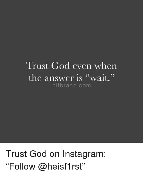 "God, Instagram, and Answer: Trust God even when  the answer is ""wait,""  hifbrand.com Trust God on Instagram: ""Follow @heisf1rst"""