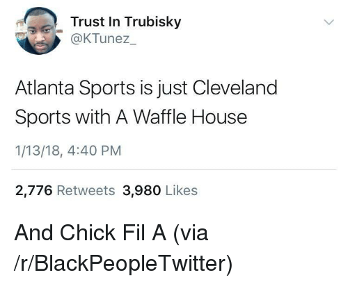 Waffle House: Trust In Trubisky  OKTunez  Atlanta Sports is just Cleveland  Sports with A Waffle House  1/13/18, 4:40 PM  2,776 Retweets 3,980 Likes <p>And Chick Fil A (via /r/BlackPeopleTwitter)</p>