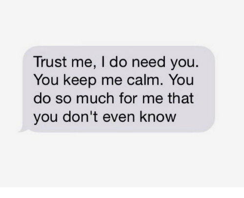 You Dont Even Know: Trust me, I do need you  You keep me calm. You  do so much for me that  you don't even know